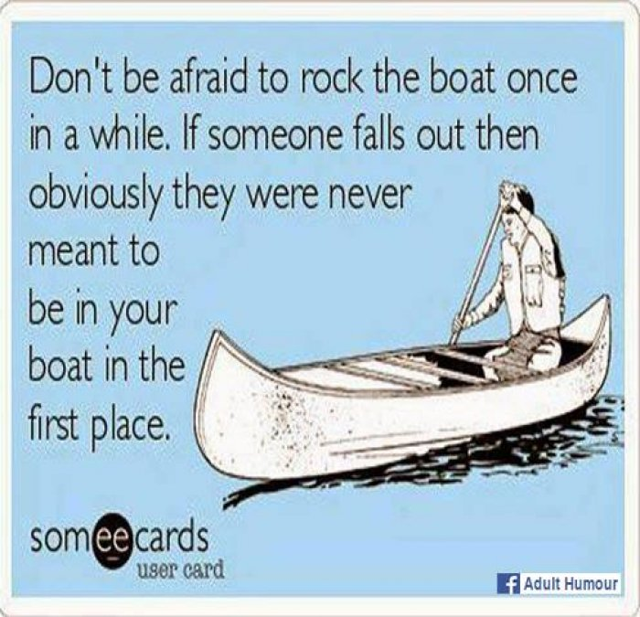 Name:  Dont-be-afraid-to-rock-the-boat-ecard_1.jpg Views: 98 Size:  91.2 KB